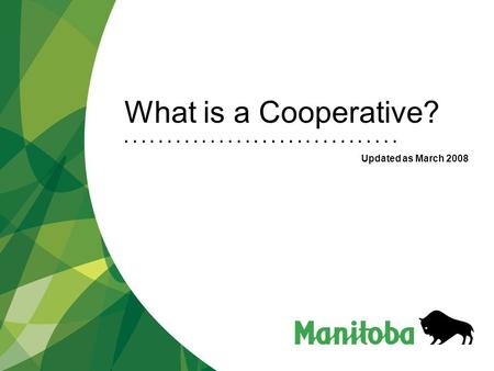 What is a Cooperative? Updated as March 2008. Cooperatives Development Department Jamila Bachiri/ Whats a Coop Research Legislatio n Business Cooperatives.