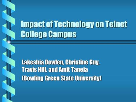Impact of Technology on Telnet College Campus Lakeshia Dowlen, Christine Guy, Travis Hill, and Amit Taneja (Bowling Green State University)