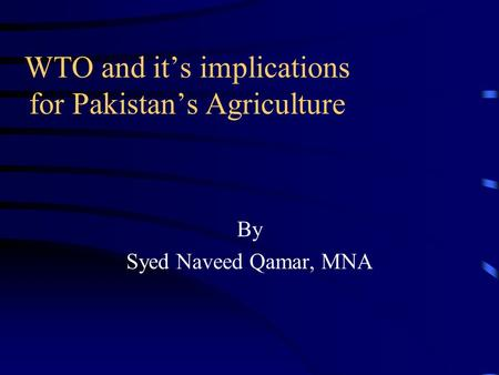 WTO and its implications for Pakistans Agriculture By Syed Naveed Qamar, MNA.