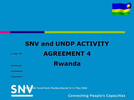 3-Jun-14 UNDP-SNV Focal Points Meeting Nairobi !6-17 May 2008 1 SNV and UNDP ACTIVITY AGREEMENT 4 Rwanda.