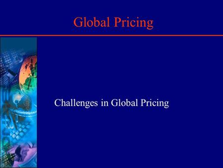 Global Pricing Challenges in Global Pricing. Introduction Global Pricing is lot more complex than domestic pricing due to: International Currency Fluctuations.