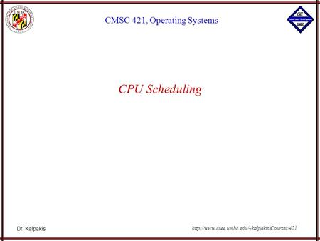 Dr. Kalpakis CMSC 421, Operating Systems  CPU Scheduling.