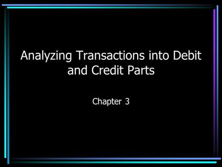Analyzing Transactions into Debit and Credit Parts Chapter 3.