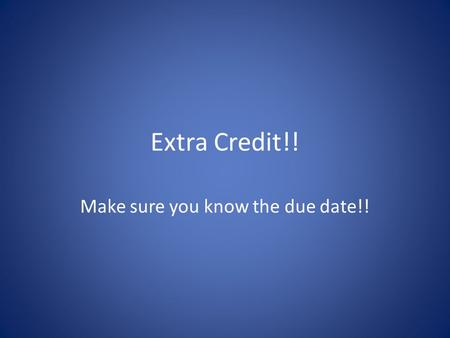 Extra Credit!! Make sure you know the due date!!.