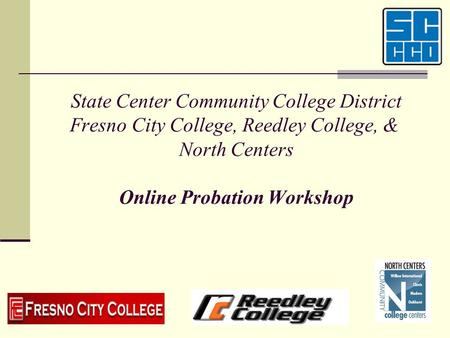State Center Community College District Fresno City College, Reedley College, & North Centers Online Probation Workshop Welcome to the State Center Community.