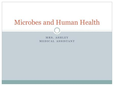 MRS. ASHLEY MEDICAL ASSISTANT Microbes and Human Health.