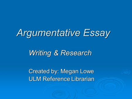 Argumentative Essay Writing & Research Created by: Megan Lowe ULM Reference Librarian.