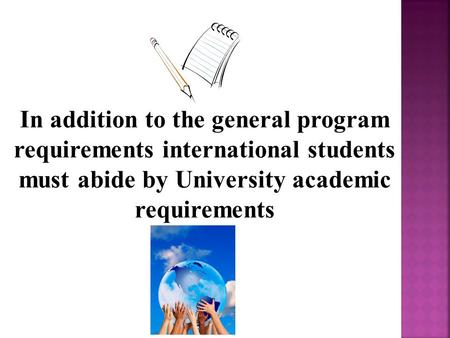 In addition to the general program requirements international students must abide by University academic requirements.