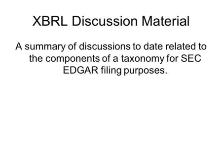 XBRL Discussion Material A summary of discussions to date related to the components of a taxonomy for SEC EDGAR filing purposes.