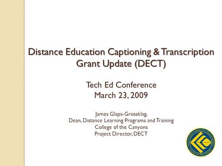 Distance Education Captioning & Transcription Grant Update (DECT) Tech Ed Conference March 23, 2009 James Glapa-Grossklag, Dean, Distance Learning Programs.