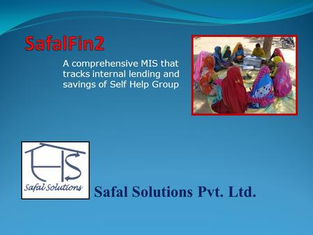 Safal Solutions Pvt. Ltd. A comprehensive MIS that tracks internal lending and savings of Self Help Group.
