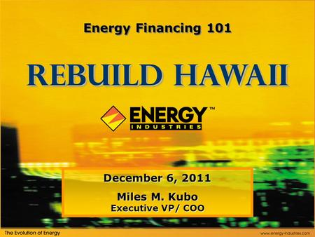 December 6, 2011 Miles M. Kubo Executive VP/ COO Rebuild Hawaii Energy <strong>Financing</strong> 101.