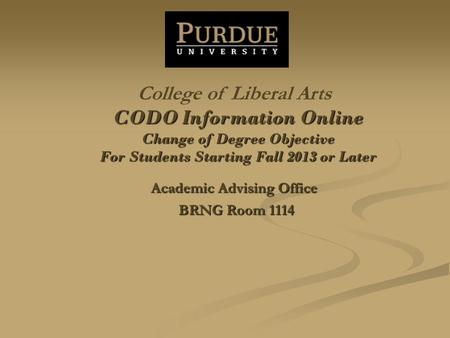 CODO Information Online Change of Degree Objective For Students Starting Fall 2013 or Later Academic Advising Office BRNG Room 1114 College of Liberal.
