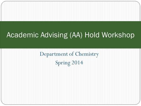 Department of Chemistry Spring 2014 Academic Advising (AA) Hold Workshop.