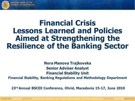 Financial Crisis Lessons Learned and Policies Aimed at Strengthening the Resilience of the Banking Sector Nora Manova Trajkovska Senior Adviser Analyst.