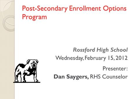 Post-Secondary Enrollment Options Program Rossford High School Wednesday, February 15, 2012 Presenter: Dan Saygers, RHS Counselor.