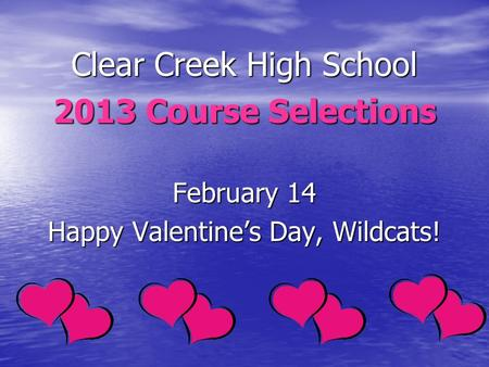 Clear Creek High School 2013 Course Selections February 14 Happy Valentines Day, Wildcats!