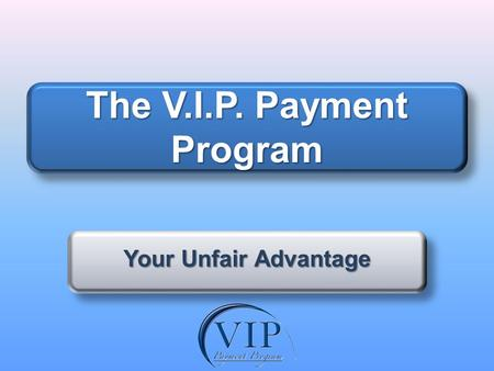 The V.I.P. Payment Program Your Unfair Advantage.
