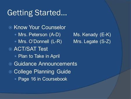 Getting Started… Know Your Counselor Mrs. Peterson (A-D)Ms. Kenady (E-K) Mrs. ODonnell (L-R)Mrs. Legate (S-Z) ACT/SAT Test Plan to Take in April Guidance.