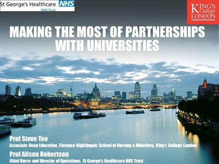 MAKING THE MOST OF PARTNERSHIPS WITH UNIVERSITIES Prof Steve Tee Associate Dean Education, Florence Nightingale School of Nursing & Midwifery, Kings College.