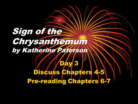 Sign of the Chrysanthemum by Katherine Paterson Day 3 Discuss Chapters 4-5 Pre-reading Chapters 6-7.