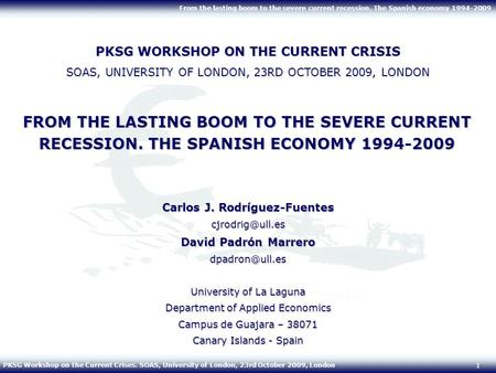 PKSG Workshop on the Current Crises. SOAS, University of London, 23rd October 2009, London From the lasting boom to the severe current recession. The <strong>Spanish</strong>.