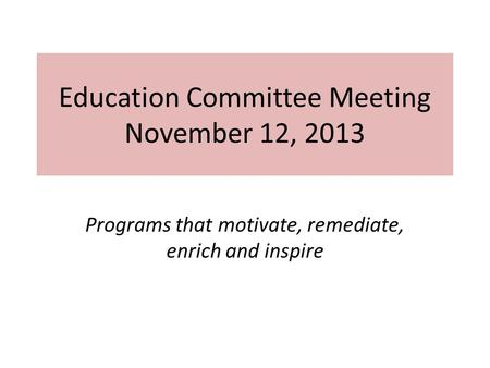 Education Committee Meeting November 12, 2013 Programs that motivate, remediate, enrich and inspire.