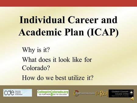 Individual Career and Academic Plan (ICAP) Why is it? What does it look like for Colorado? How do we best utilize it?