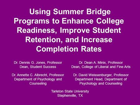 Using Summer Bridge Programs to Enhance College Readiness, Improve Student Retention, and Increase Completion Rates Dr. Dennis G. Jones, Professor Dean,