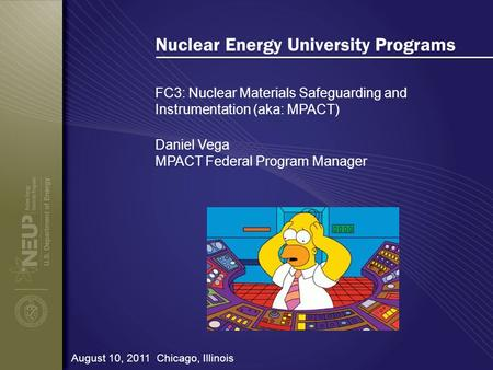 Nuclear Energy University Programs FC3: Nuclear Materials Safeguarding and Instrumentation (aka: MPACT) August 10, 2011 Chicago, Illinois Daniel Vega MPACT.