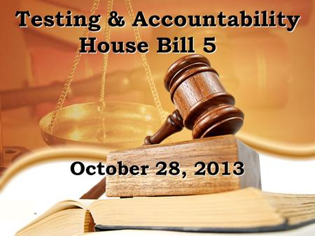 Testing & Accountability House Bill 5 FgFg October 28, 2013.