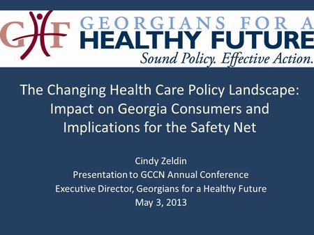 Cindy Zeldin Presentation to GCCN Annual Conference Executive Director, Georgians for a Healthy Future May 3, 2013 The Changing Health Care Policy Landscape:
