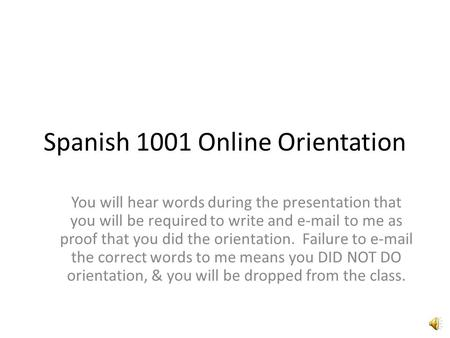 Spanish 1001 Online Orientation You will hear words during the presentation that you will be required to write and e-mail to me as proof that you did.