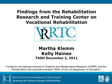 Findings from the Rehabilitation Research and Training Center on Vocational Rehabilitation Martha Klemm Kelly Haines TASH December 2, 2011 Funded by the.