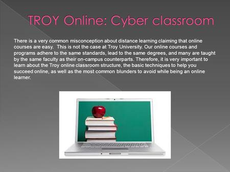 There is a very common misconception about distance learning claiming that online courses are easy. This is not the case at Troy University. Our online.