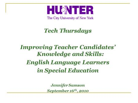 Tech Thursdays Improving Teacher Candidates Knowledge and Skills: English Language Learners in Special Education Jennifer Samson September 16 th, 2010.