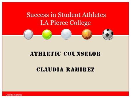 ATHLETIC COUNSELOR Claudia Ramirez Success in Student Athletes LA Pierce College Claudia Ramirez.