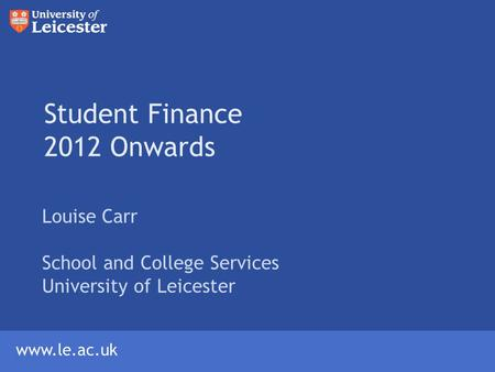 Www.le.ac.uk Student Finance 2012 Onwards Louise Carr School and College Services University of Leicester.