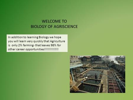 WELCOME TO BIOLOGY OF AGRISCIENCE In addition to learning Biology we hope you will learn very quickly that Agriculture is only 2% farming- that leaves.