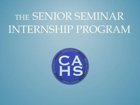 THE SENIOR SEMINAR INTERNSHIP PROGRAM. college and career preparation go together The Senior Seminar internship program helps high school seniors enhance.