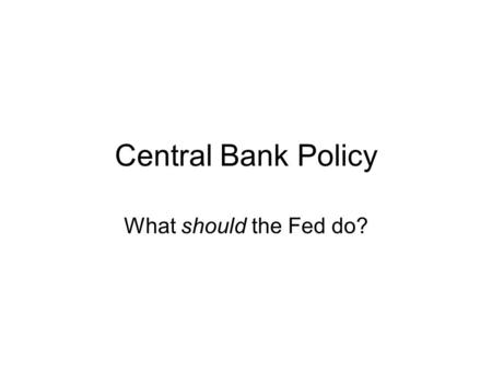 Central Bank Policy What should the Fed do?.