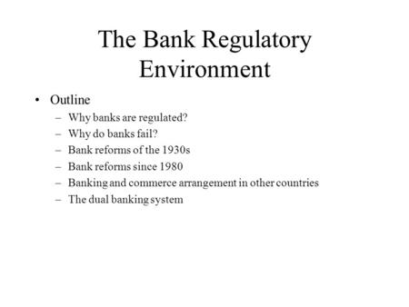 The Bank Regulatory Environment Outline –Why banks are regulated? –Why do banks fail? –Bank reforms of the 1930s –Bank reforms since 1980 –Banking and.