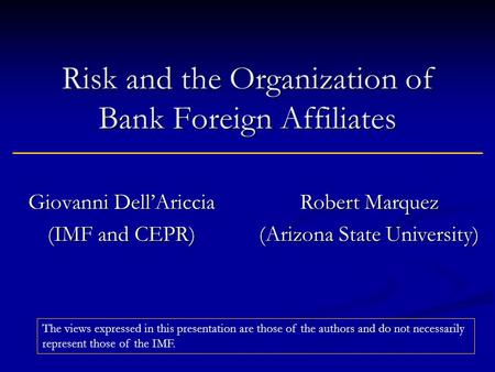 Risk and the Organization of Bank Foreign Affiliates Giovanni DellAriccia (IMF and CEPR) Robert Marquez (Arizona State University) The views expressed.