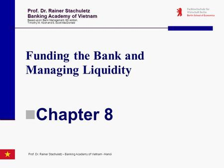 Funding the Bank and Managing Liquidity Chapter 8 Prof. Dr. Rainer Stachuletz Banking Academy of Vietnam Based upon: Bank Management 6th edition. Timothy.