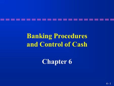 6 - 1 Banking Procedures and Control of Cash Chapter 6.