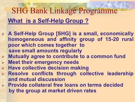 SHG Bank Linkage Programme What is a Self-Help Group ? A Self-Help Group [SHG] is a small, economically homogeneous and affinity group of 15-20 rural poor.