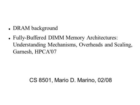 DRAM background Fully-Buffered DIMM Memory Architectures: Understanding Mechanisms, Overheads and Scaling, Garnesh, HPCA'07 CS 8501, Mario D. Marino, 02/08.