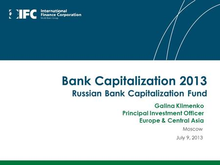 Bank Capitalization 2013 Russian Bank Capitalization Fund Moscow July 9, 2013 Galina Klimenko Principal Investment Officer Europe & Central Asia.