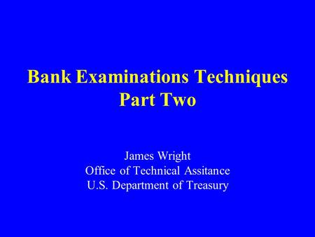 Bank Examinations Techniques Part Two James Wright Office of Technical Assitance U.S. Department of Treasury.