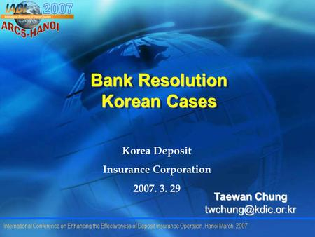 International Conference on Enhancing the Effectiveness of Deposit Insurance Operation, Hanoi March, 2007 Bank Resolution Korean Cases Korea Deposit Insurance.